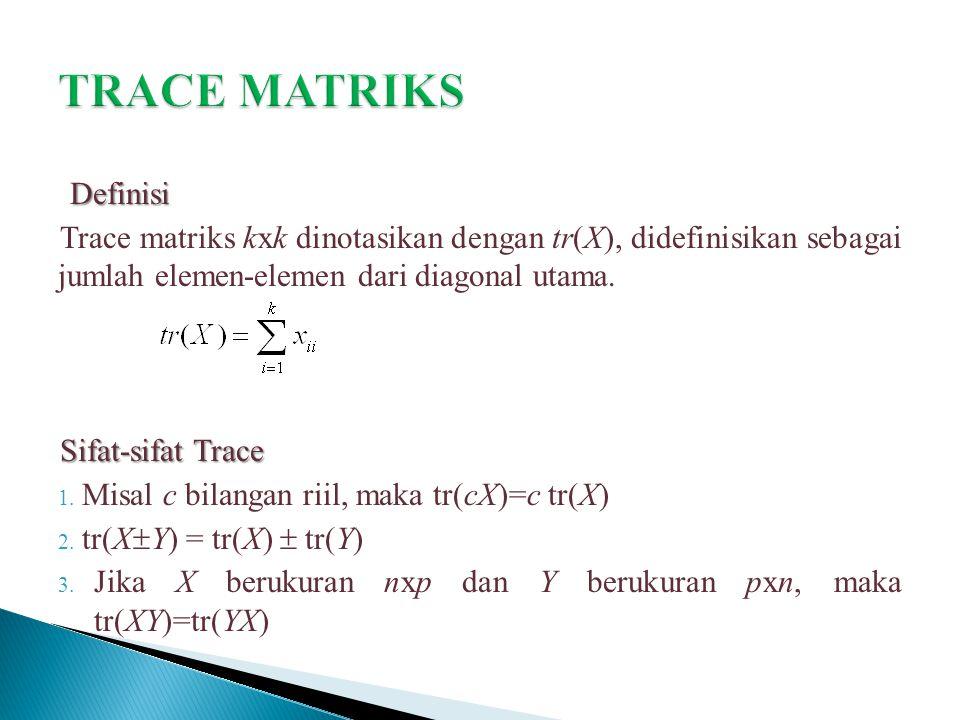 Definisi Trace matriks kxk dinotasikan dengan tr(X), didefinisikan sebagai jumlah elemen-elemen dari diagonal utama. Sifat-sifat Trace 1. Misal c bila