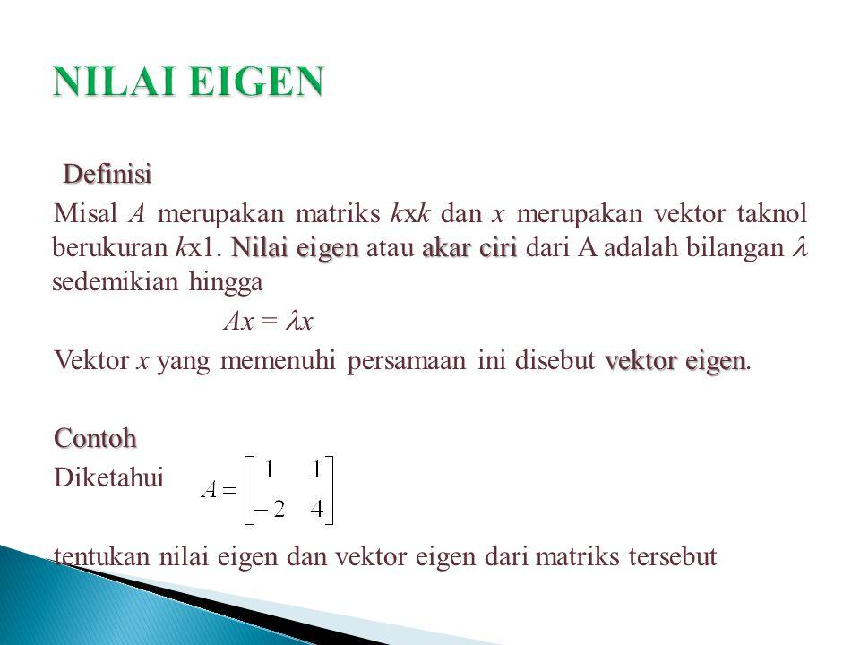 Definisi Nilai eigen akar ciri Misal A merupakan matriks kxk dan x merupakan vektor taknol berukuran kx1. Nilai eigen atau akar ciri dari A adalah bil