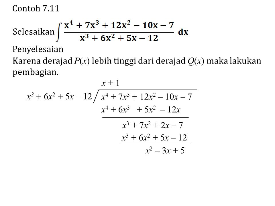 Contoh 7.11 Selesaikan Penyelesaian Karena derajad P(x) lebih tinggi dari derajad Q(x) maka lakukan pembagian.