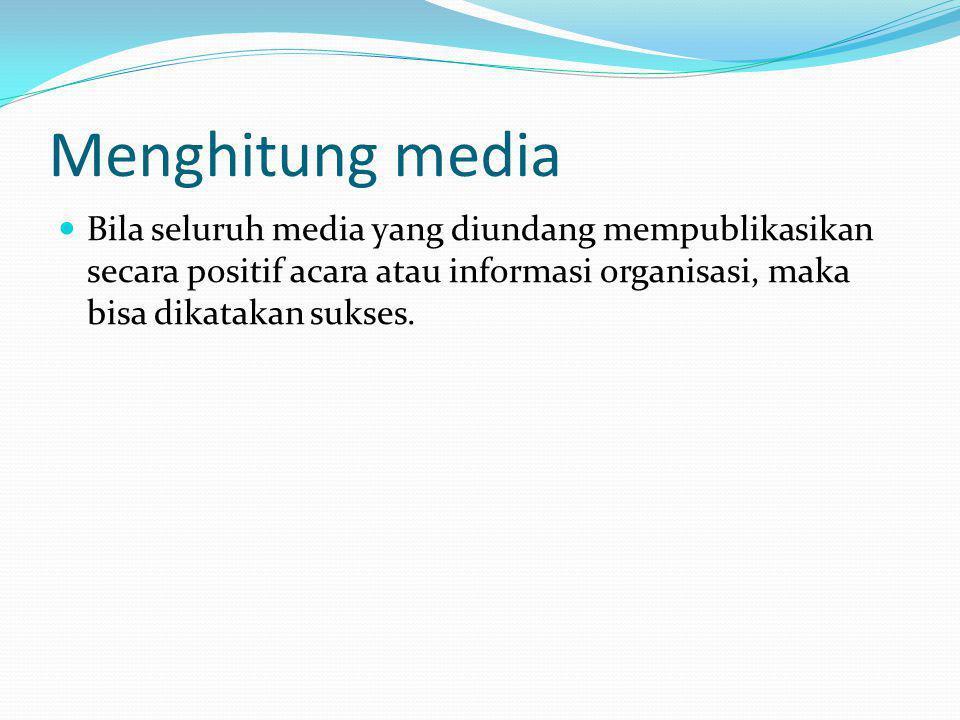 Menghitung media Bila seluruh media yang diundang mempublikasikan secara positif acara atau informasi organisasi, maka bisa dikatakan sukses.