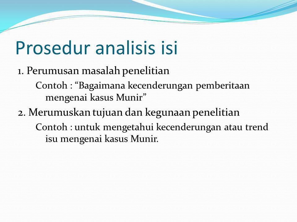 """Prosedur analisis isi 1. Perumusan masalah penelitian Contoh : """"Bagaimana kecenderungan pemberitaan mengenai kasus Munir"""" 2. Merumuskan tujuan dan keg"""