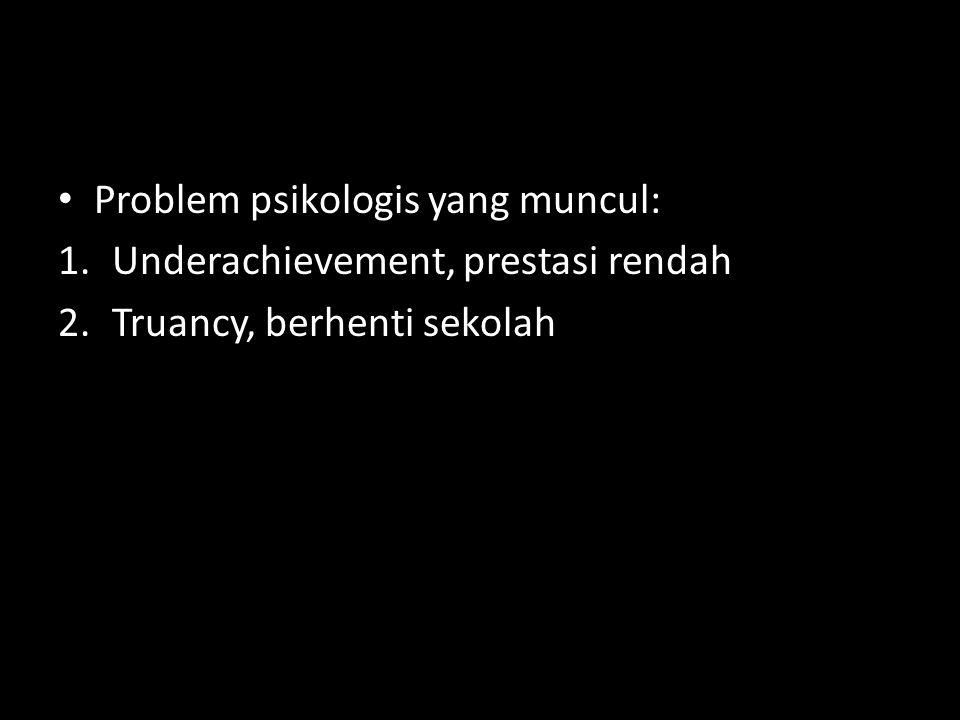 Problem psikologis yang muncul: 1.Underachievement, prestasi rendah 2.Truancy, berhenti sekolah