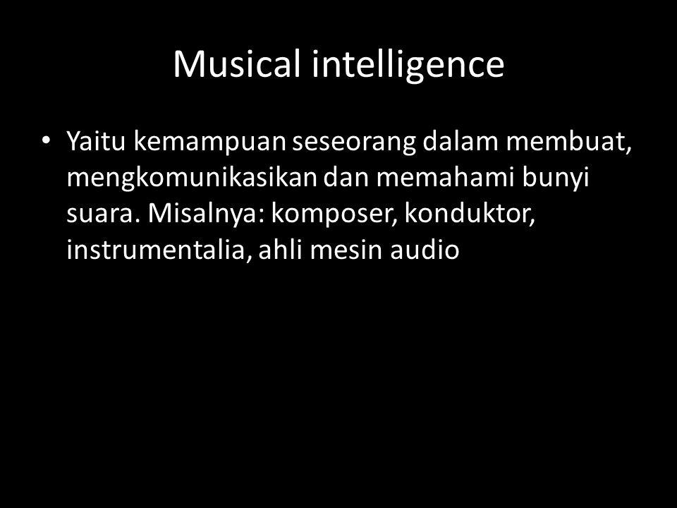Musical intelligence Yaitu kemampuan seseorang dalam membuat, mengkomunikasikan dan memahami bunyi suara.