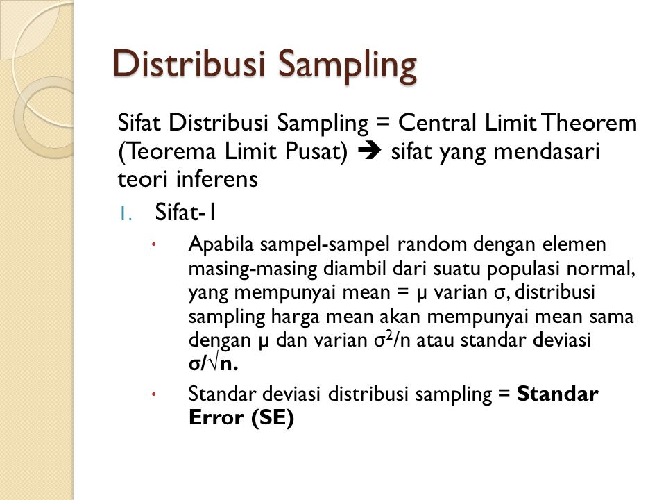 Distribusi Sampling Sifat Distribusi Sampling = Central Limit Theorem (Teorema Limit Pusat)  sifat yang mendasari teori inferens 1. Sifat-1  Apabila