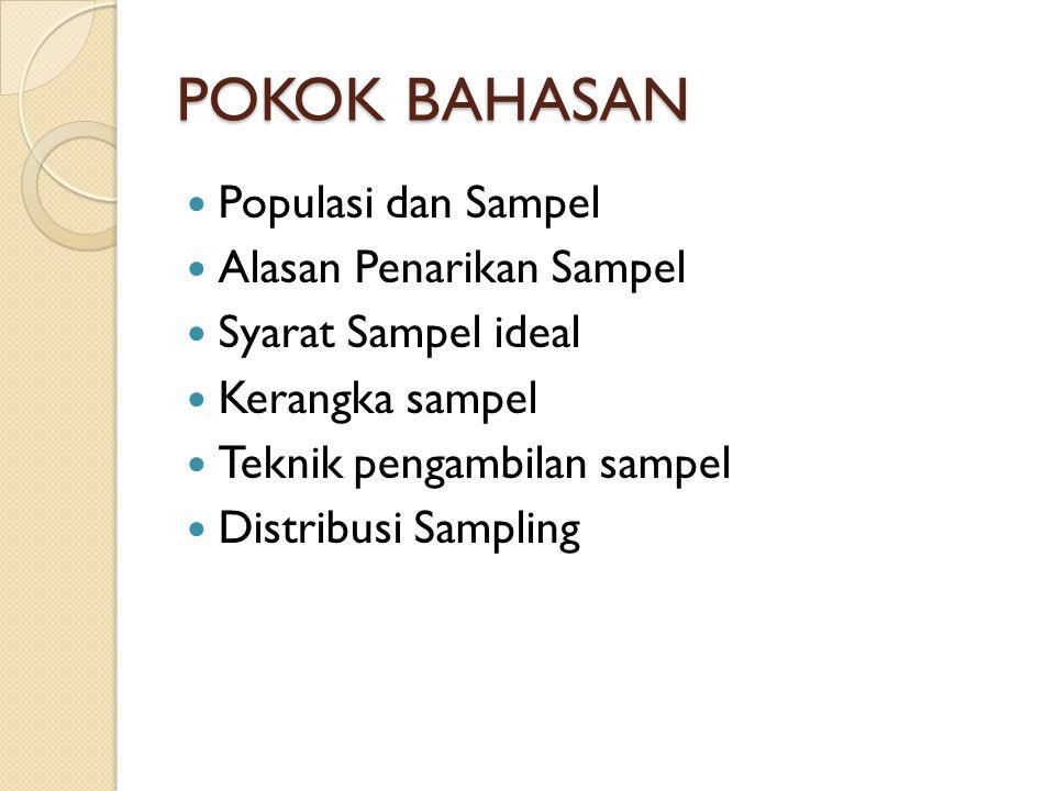POKOK BAHASAN Populasi dan Sampel Alasan Penarikan Sampel Syarat Sampel ideal Kerangka sampel Teknik pengambilan sampel Distribusi Sampling