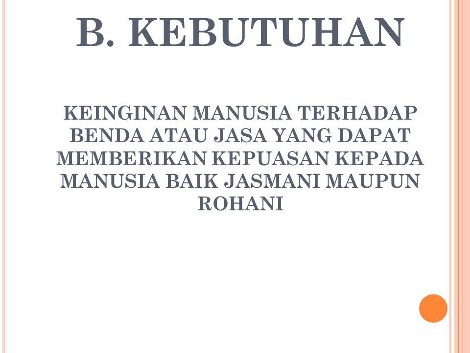 B. KEBUTUHAN KEINGINAN MANUSIA TERHADAP BENDA ATAU JASA YANG DAPAT MEMBERIKAN KEPUASAN KEPADA MANUSIA BAIK JASMANI MAUPUN ROHANI