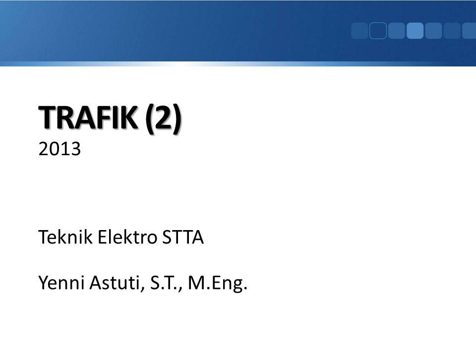 TRAFIK (2) TRAFIK (2) 2013 Teknik Elektro STTA Yenni Astuti, S.T., M.Eng.