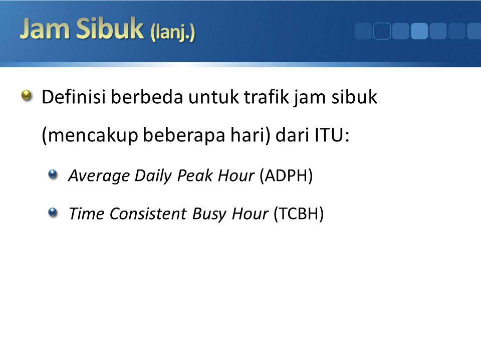 Definisi berbeda untuk trafik jam sibuk (mencakup beberapa hari) dari ITU: Average Daily Peak Hour (ADPH) Time Consistent Busy Hour (TCBH)