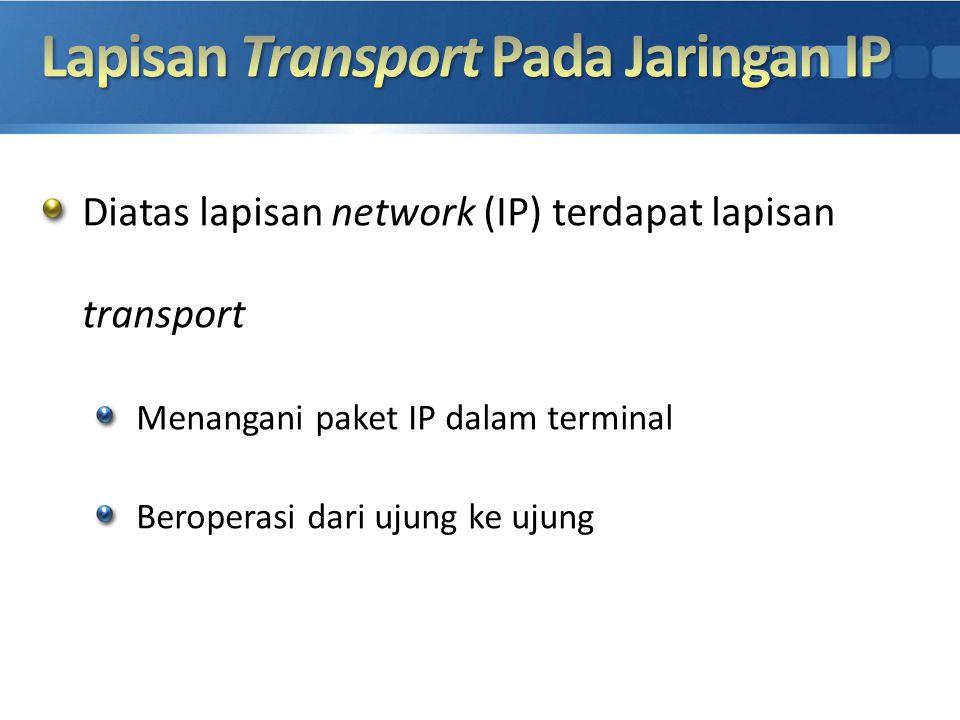 Diatas lapisan network (IP) terdapat lapisan transport Menangani paket IP dalam terminal Beroperasi dari ujung ke ujung