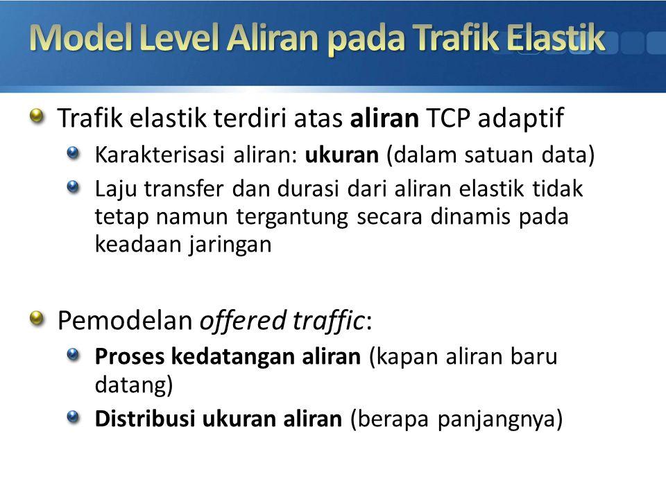 Trafik elastik terdiri atas aliran TCP adaptif Karakterisasi aliran: ukuran (dalam satuan data) Laju transfer dan durasi dari aliran elastik tidak tet