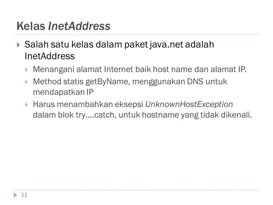 Kelas InetAddress 11  Salah satu kelas dalam paket java.net adalah InetAddress  Menangani alamat Internet baik host name dan alamat IP.  Method sta