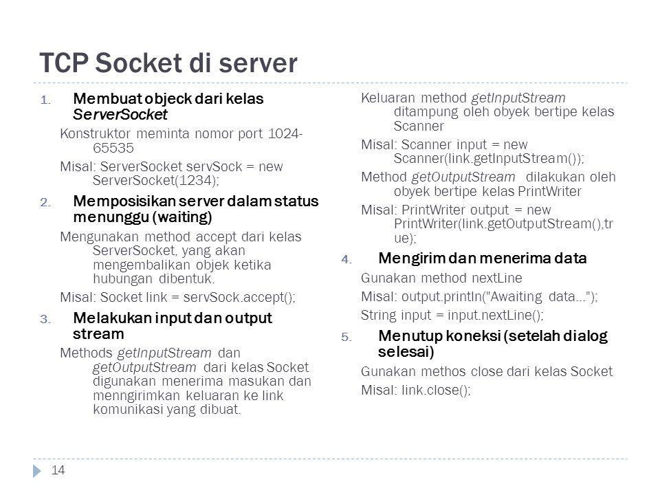 TCP Socket di server 14 1. Membuat objeck dari kelas ServerSocket Konstruktor meminta nomor port 1024- 65535 Misal: ServerSocket servSock = new Server
