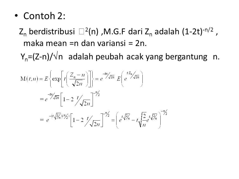 Contoh 2: Z n berdistribusi  2 (n),M.G.F dari Z n adalah (1-2t) -n/2, maka mean =n dan variansi = 2n. Y n =(Z-n)/ √ n adalah peubah acak yang bergant