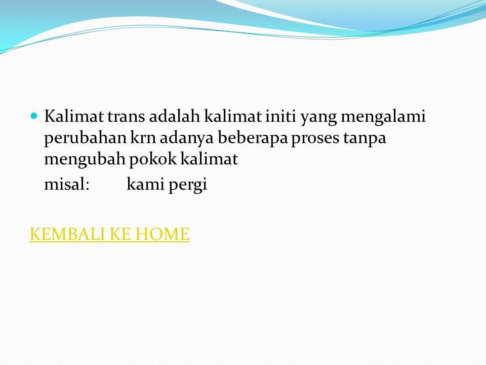 Kalimat trans adalah kalimat initi yang mengalami perubahan krn adanya beberapa proses tanpa mengubah pokok kalimat misal:kami pergi KEMBALI KE HOME