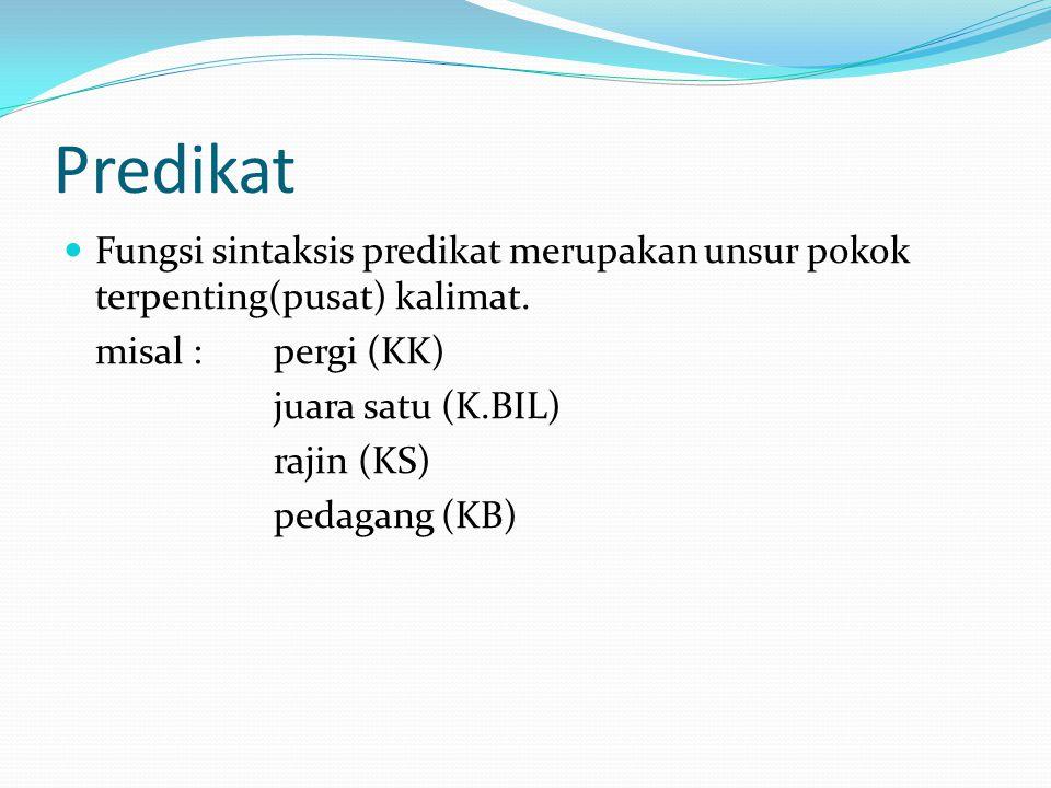 Predikat Fungsi sintaksis predikat merupakan unsur pokok terpenting(pusat) kalimat. misal : pergi (KK) juara satu (K.BIL) rajin (KS) pedagang (KB)