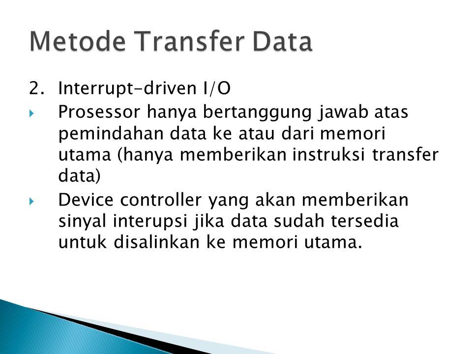 2.Interrupt-driven I/O  Prosessor hanya bertanggung jawab atas pemindahan data ke atau dari memori utama (hanya memberikan instruksi transfer data)  Device controller yang akan memberikan sinyal interupsi jika data sudah tersedia untuk disalinkan ke memori utama.