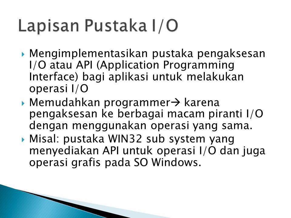  Mengimplementasikan pustaka pengaksesan I/O atau API (Application Programming Interface) bagi aplikasi untuk melakukan operasi I/O  Memudahkan programmer  karena pengaksesan ke berbagai macam piranti I/O dengan menggunakan operasi yang sama.