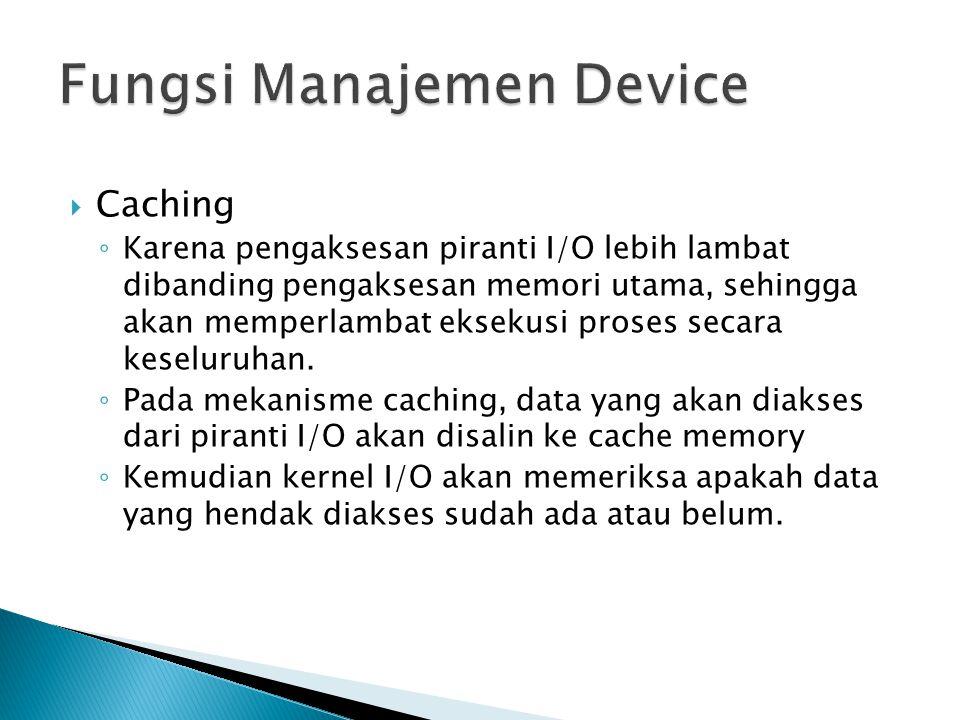 Caching ◦ Karena pengaksesan piranti I/O lebih lambat dibanding pengaksesan memori utama, sehingga akan memperlambat eksekusi proses secara keseluruhan.