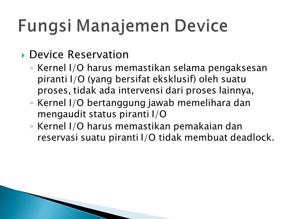  Device Reservation ◦ Kernel I/O harus memastikan selama pengaksesan piranti I/O (yang bersifat eksklusif) oleh suatu proses, tidak ada intervensi dari proses lainnya, ◦ Kernel I/O bertanggung jawab memelihara dan mengaudit status piranti I/O ◦ Kernel I/O harus memastikan pemakaian dan reservasi suatu piranti I/O tidak membuat deadlock.