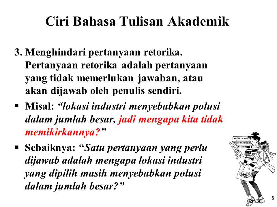Ciri Bahasa Tulisan Akademik 3.Menghindari pertanyaan retorika. Pertanyaan retorika adalah pertanyaan yang tidak memerlukan jawaban, atau akan dijawab