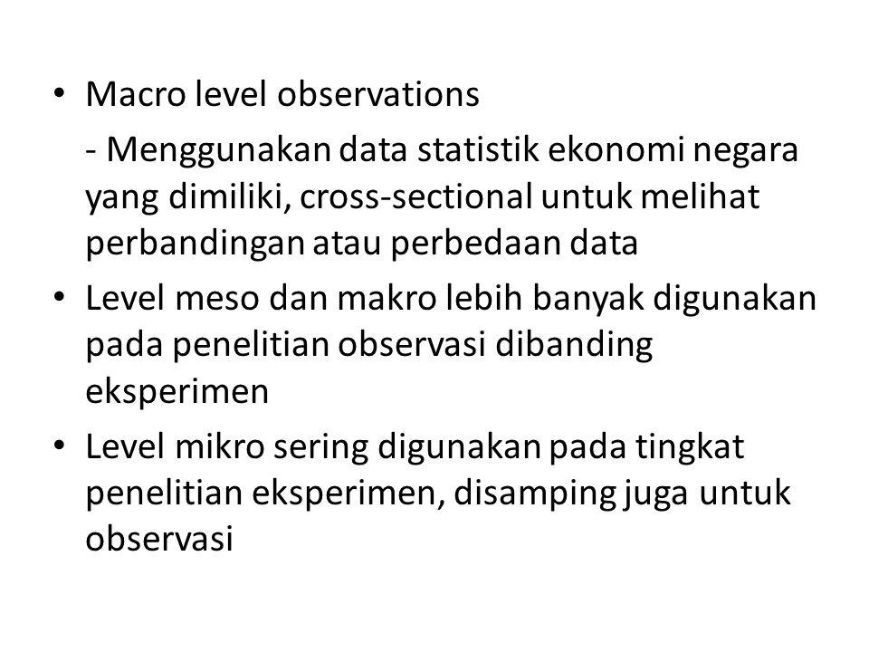 Macro level observations - Menggunakan data statistik ekonomi negara yang dimiliki, cross-sectional untuk melihat perbandingan atau perbedaan data Level meso dan makro lebih banyak digunakan pada penelitian observasi dibanding eksperimen Level mikro sering digunakan pada tingkat penelitian eksperimen, disamping juga untuk observasi