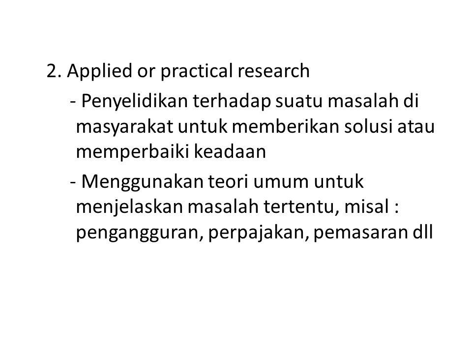 2. Applied or practical research - Penyelidikan terhadap suatu masalah di masyarakat untuk memberikan solusi atau memperbaiki keadaan - Menggunakan te