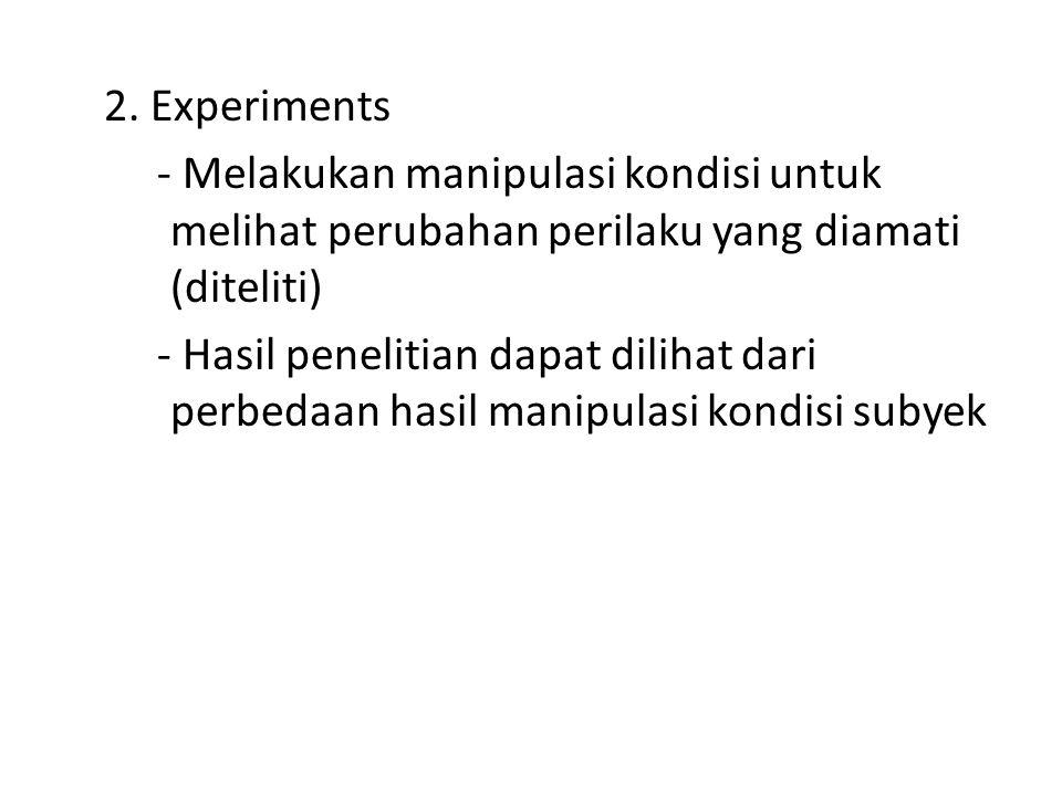 2. Experiments - Melakukan manipulasi kondisi untuk melihat perubahan perilaku yang diamati (diteliti) - Hasil penelitian dapat dilihat dari perbedaan