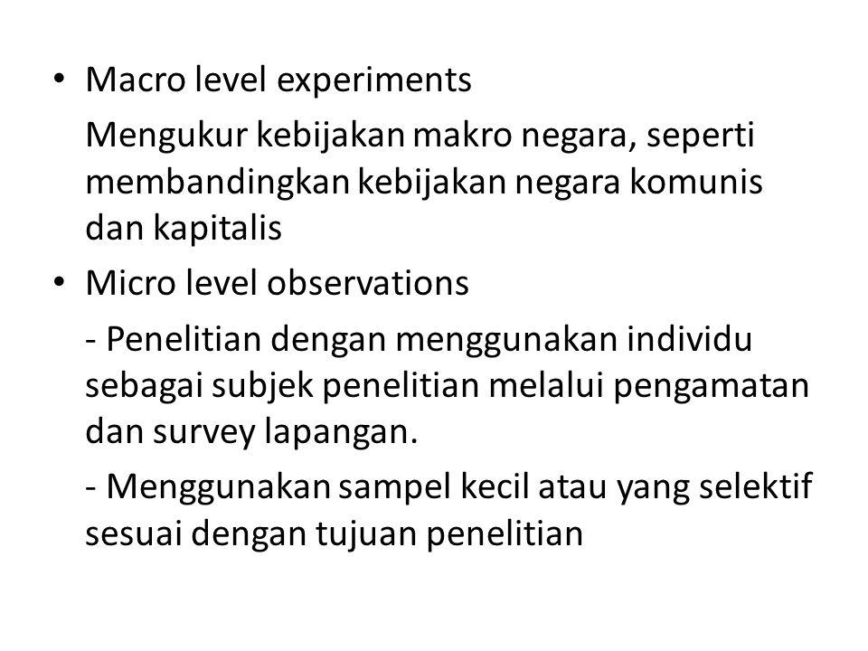 Macro level experiments Mengukur kebijakan makro negara, seperti membandingkan kebijakan negara komunis dan kapitalis Micro level observations - Penelitian dengan menggunakan individu sebagai subjek penelitian melalui pengamatan dan survey lapangan.