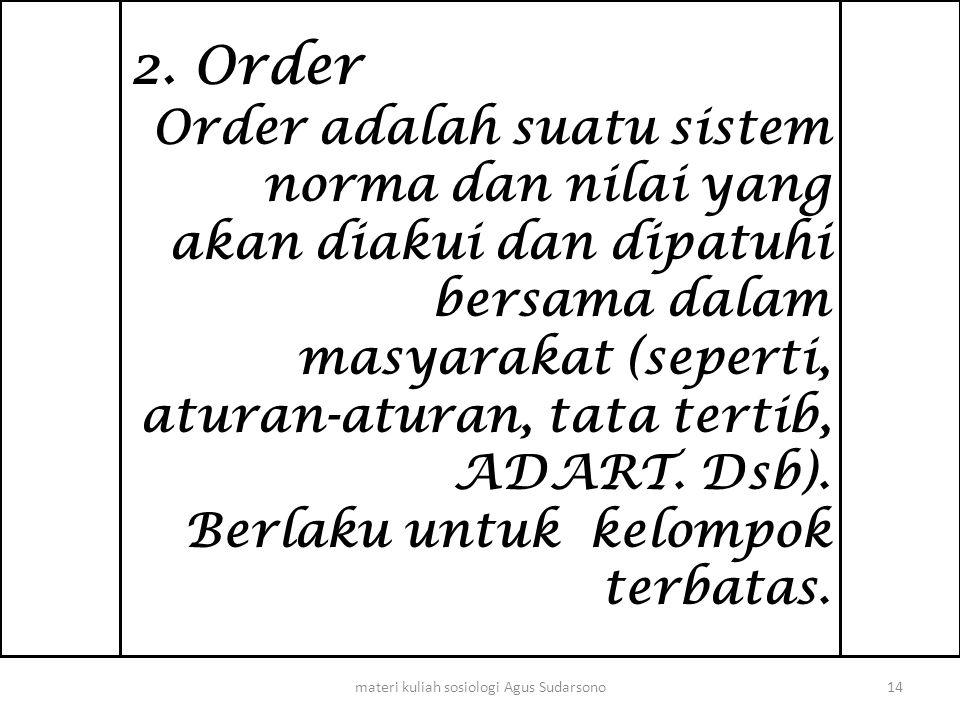 2. Order Order adalah suatu sistem norma dan nilai yang akan diakui dan dipatuhi bersama dalam masyarakat (seperti, aturan-aturan, tata tertib, ADART.