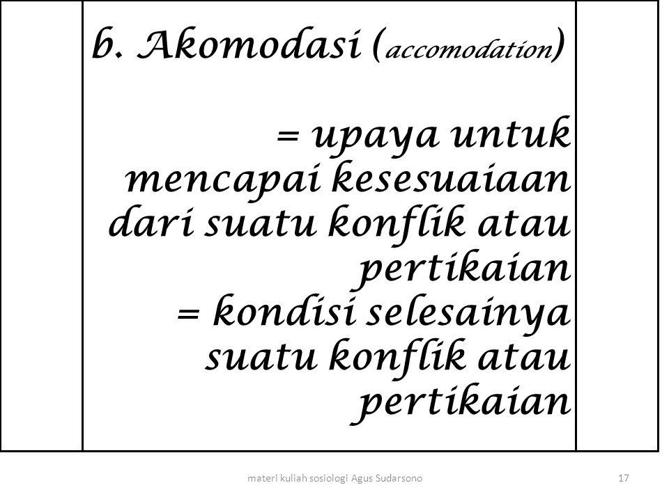 b. Akomodasi ( accomodation ) = upaya untuk mencapai kesesuaiaan dari suatu konflik atau pertikaian = kondisi selesainya suatu konflik atau pertikaian
