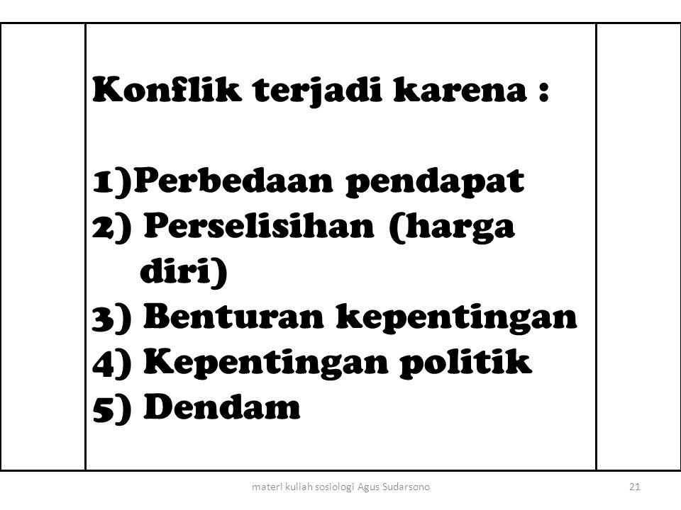 Konflik terjadi karena : 1)Perbedaan pendapat 2) Perselisihan (harga diri) 3) Benturan kepentingan 4) Kepentingan politik 5) Dendam 21materi kuliah so