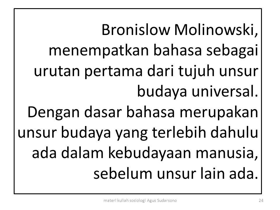 Bronislow Molinowski, menempatkan bahasa sebagai urutan pertama dari tujuh unsur budaya universal. Dengan dasar bahasa merupakan unsur budaya yang ter