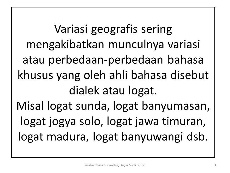 Variasi geografis sering mengakibatkan munculnya variasi atau perbedaan-perbedaan bahasa khusus yang oleh ahli bahasa disebut dialek atau logat. Misal