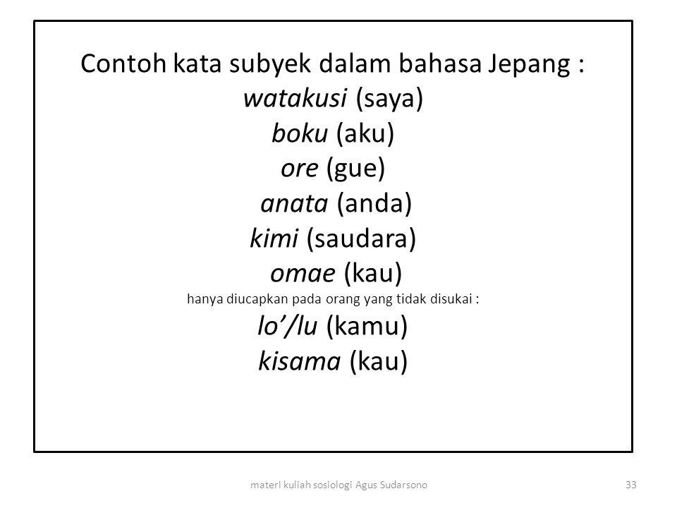 Contoh kata subyek dalam bahasa Jepang : watakusi (saya) boku (aku) ore (gue) anata (anda) kimi (saudara) omae (kau) hanya diucapkan pada orang yang t
