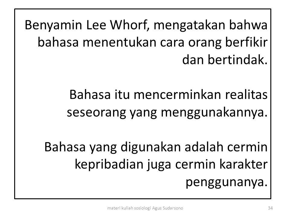 Benyamin Lee Whorf, mengatakan bahwa bahasa menentukan cara orang berfikir dan bertindak. Bahasa itu mencerminkan realitas seseorang yang menggunakann