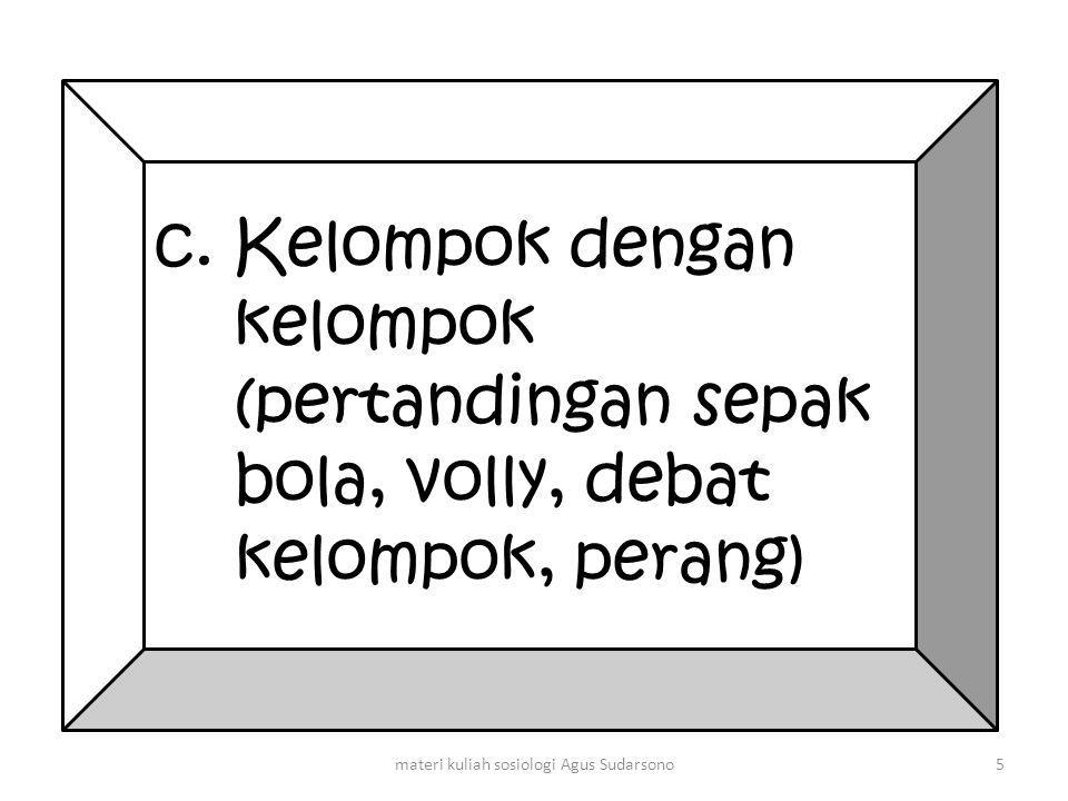c. Kelompok dengan kelompok (pertandingan sepak bola, volly, debat kelompok, perang) 5materi kuliah sosiologi Agus Sudarsono