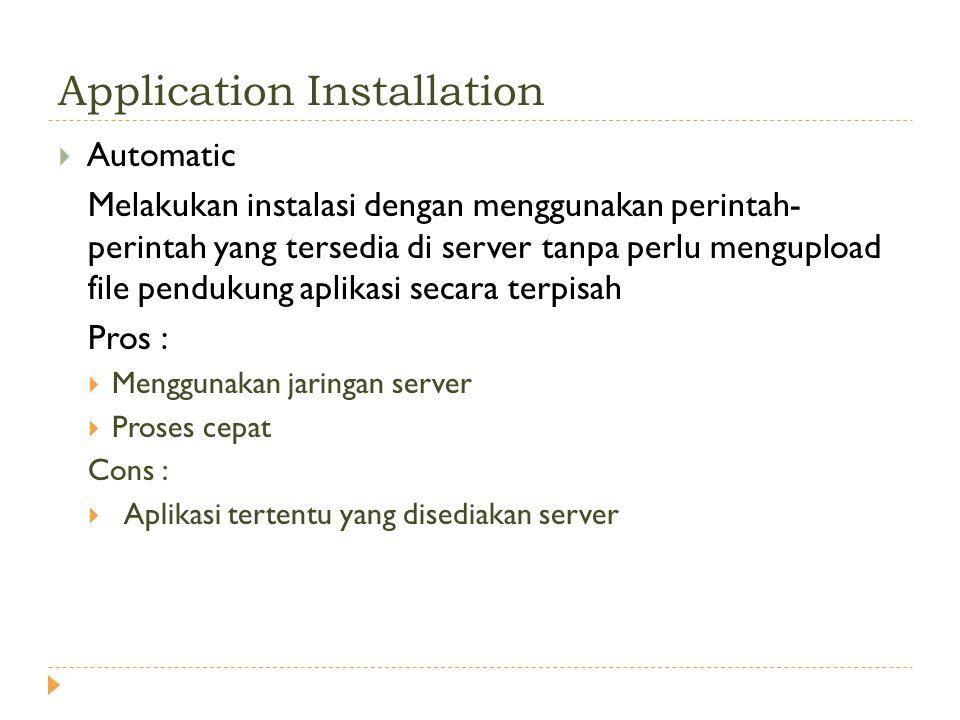 Application Installation  Automatic Melakukan instalasi dengan menggunakan perintah- perintah yang tersedia di server tanpa perlu mengupload file pendukung aplikasi secara terpisah Pros :  Menggunakan jaringan server  Proses cepat Cons :  Aplikasi tertentu yang disediakan server