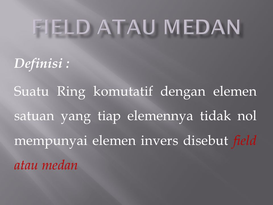 Definisi : Suatu Ring komutatif dengan elemen satuan yang tiap elemennya tidak nol mempunyai elemen invers disebut field atau medan