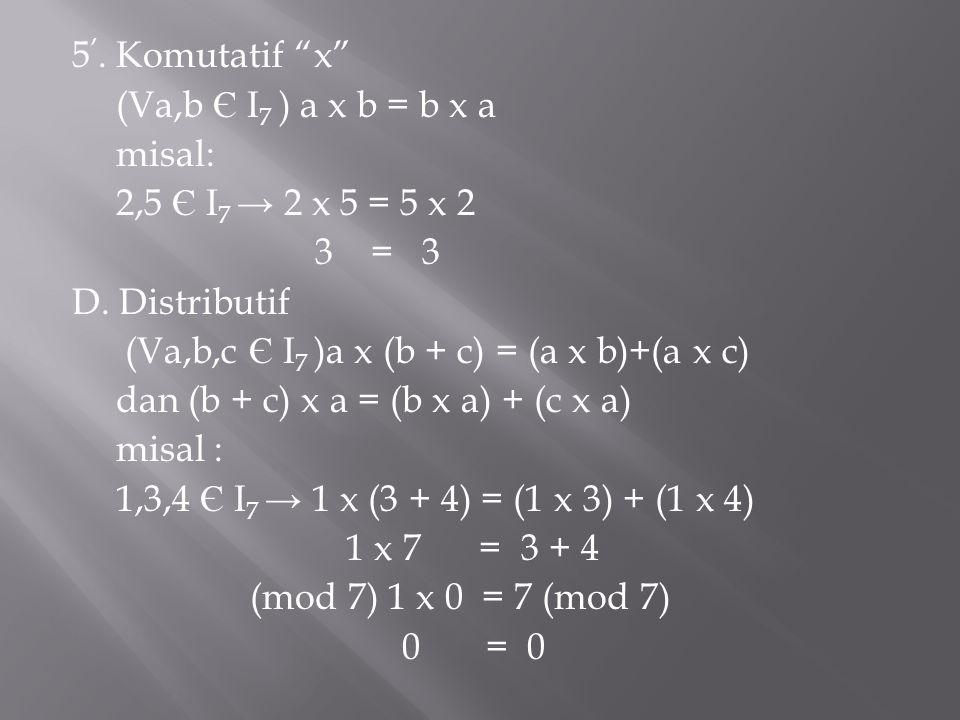 """5 '. Komutatif """"x"""" (Va,b Є I 7 ) a x b = b x a misal: 2,5 Є I 7 → 2 x 5 = 5 x 2 3 = 3 D. Distributif (Va,b,c Є I 7 )a x (b + c) = (a x b)+(a x c) dan"""