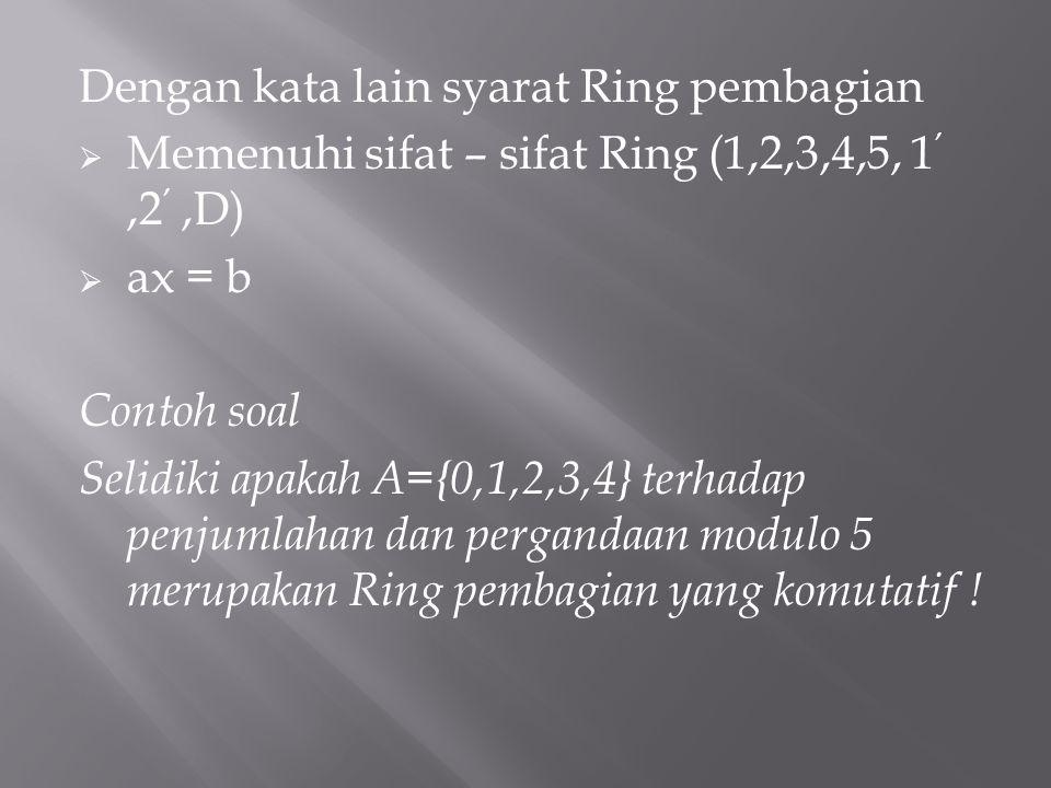 Dengan kata lain syarat Ring pembagian  Memenuhi sifat – sifat Ring (1,2,3,4,5, 1 ',2 ',D)  ax = b Contoh soal Selidiki apakah A={0,1,2,3,4} terhada