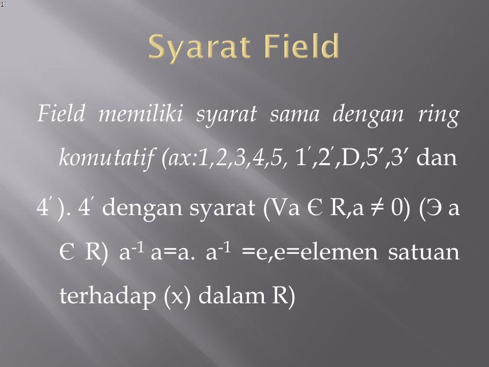 Field : Ring komutatif, ring dengan elemen satuan perkalian dan 4 ' (setiap elemen satuan nol mempunyai invers terhadap perkalian) Contoh Soal: Selidiki apakah I 7 suatu field terhadap penjumlahan dan perkalian mod 7!