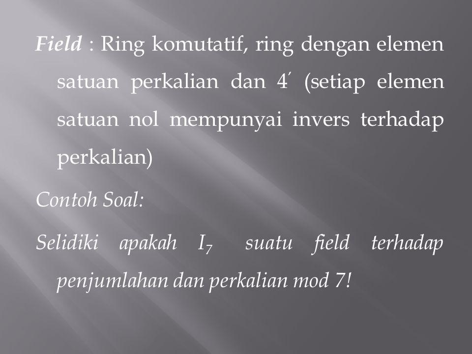 Field : Ring komutatif, ring dengan elemen satuan perkalian dan 4 ' (setiap elemen satuan nol mempunyai invers terhadap perkalian) Contoh Soal: Selidi