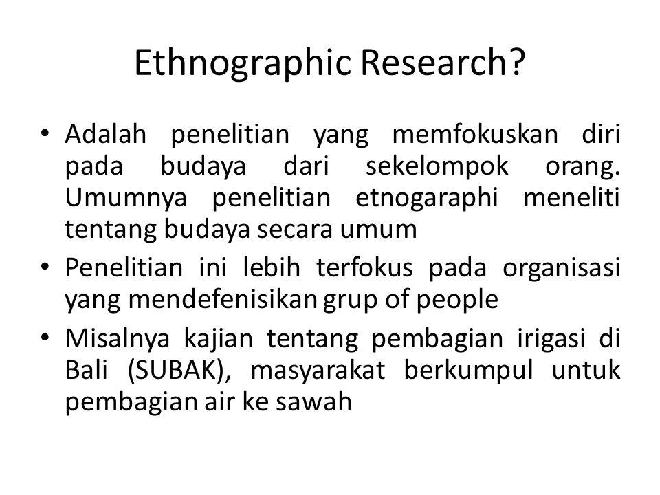 Ethnographic Research? Adalah penelitian yang memfokuskan diri pada budaya dari sekelompok orang. Umumnya penelitian etnogaraphi meneliti tentang buda