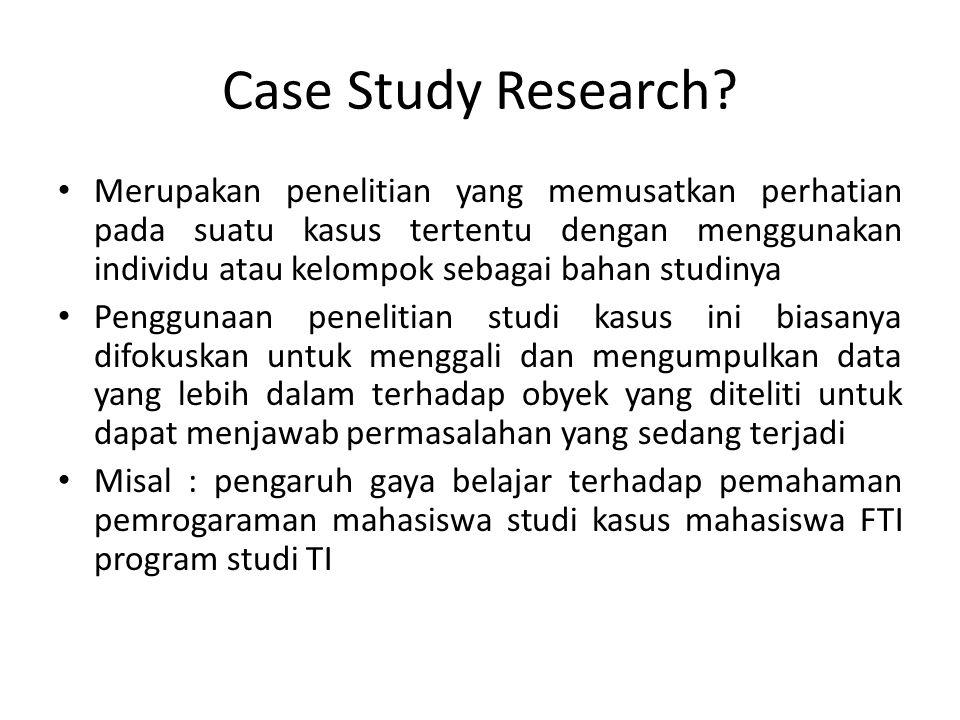 Case Study Research? Merupakan penelitian yang memusatkan perhatian pada suatu kasus tertentu dengan menggunakan individu atau kelompok sebagai bahan