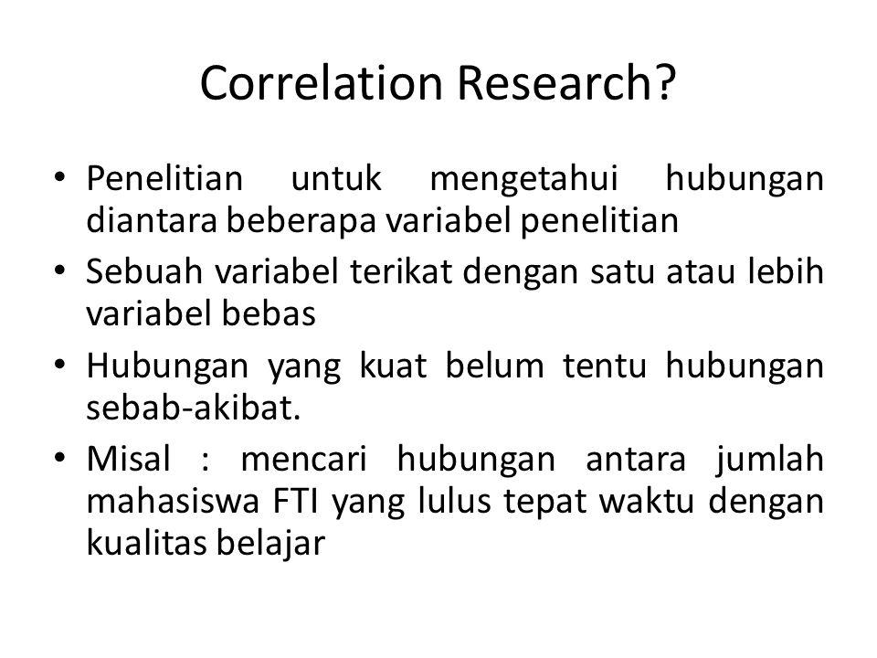Correlation Research? Penelitian untuk mengetahui hubungan diantara beberapa variabel penelitian Sebuah variabel terikat dengan satu atau lebih variab