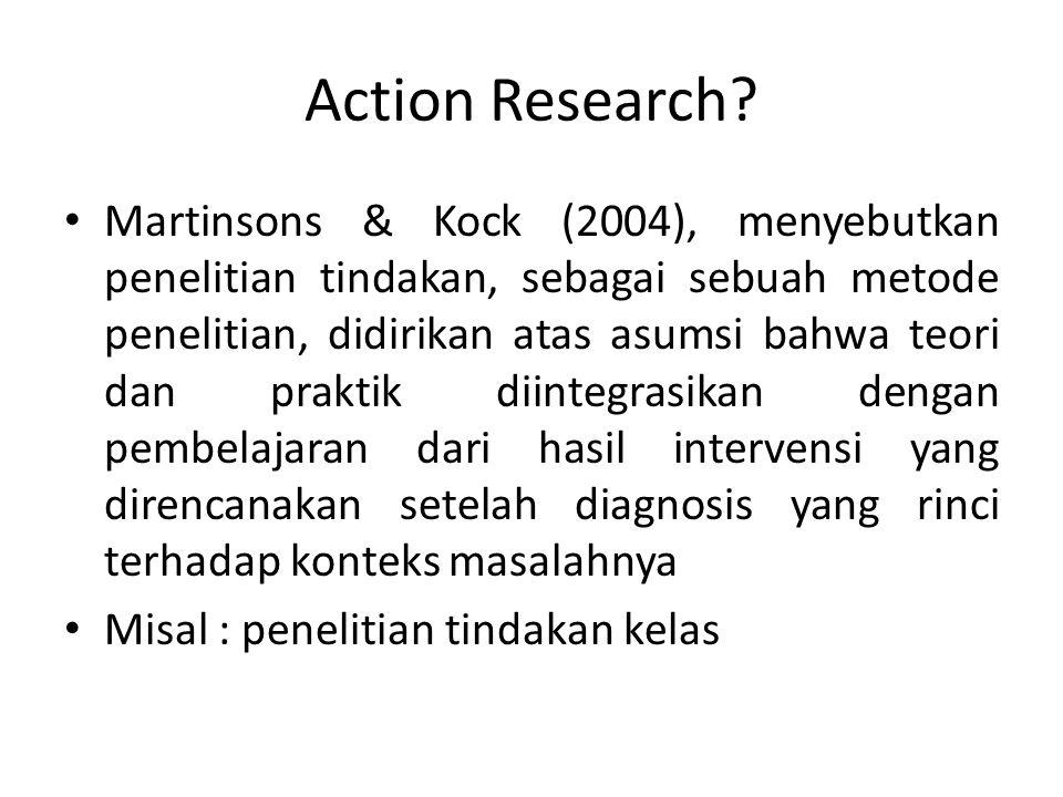 Action Research? Martinsons & Kock (2004), menyebutkan penelitian tindakan, sebagai sebuah metode penelitian, didirikan atas asumsi bahwa teori dan pr