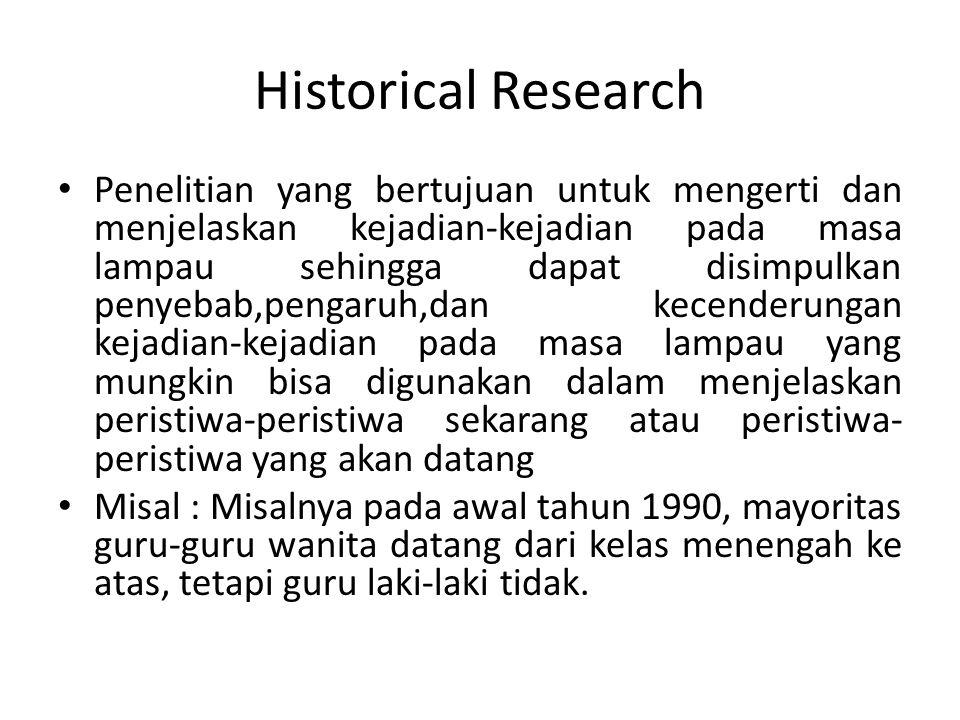 Historical Research Penelitian yang bertujuan untuk mengerti dan menjelaskan kejadian-kejadian pada masa lampau sehingga dapat disimpulkan penyebab,pe