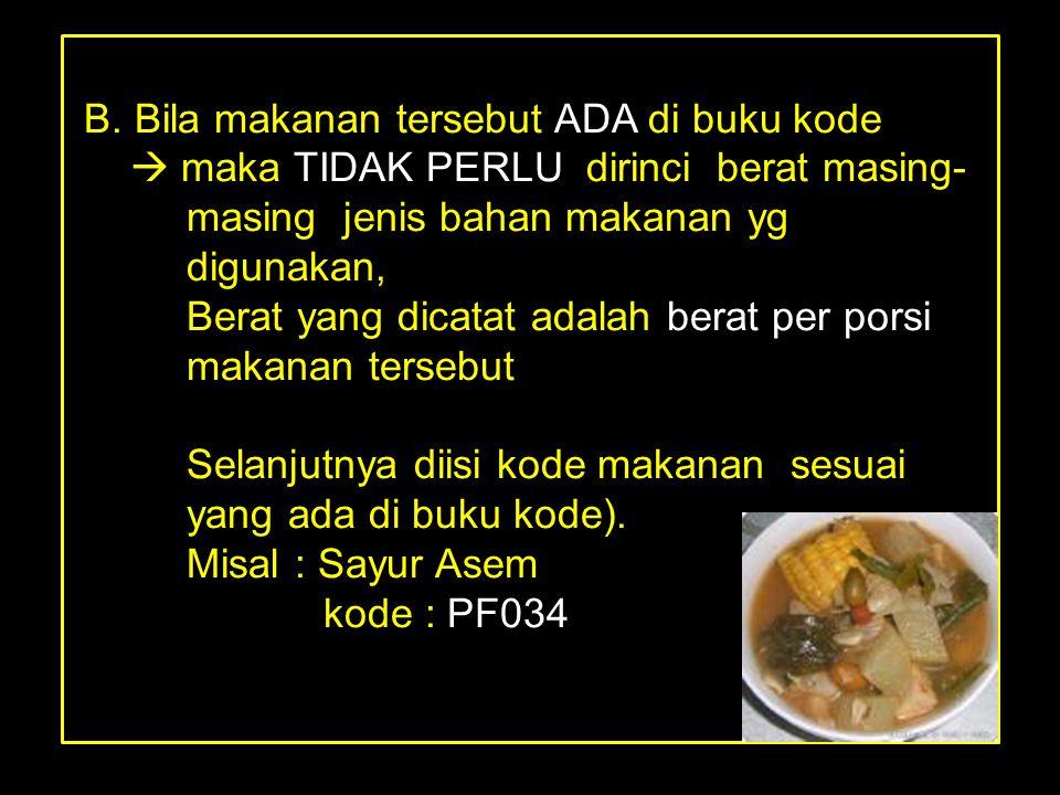 B. Bila makanan tersebut ADA di buku kode  maka TIDAK PERLU dirinci berat masing- masing jenis bahan makanan yg digunakan, Berat yang dicatat adalah