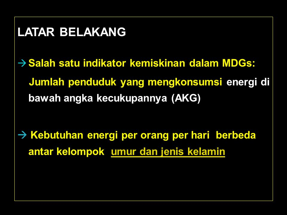 LATAR BELAKANG  Salah satu indikator kemiskinan dalam MDGs: Jumlah penduduk yang mengkonsumsi energi di bawah angka kecukupannya (AKG)  Kebutuhan en