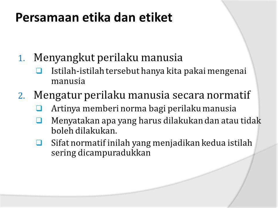 Persamaan etika dan etiket 1. Menyangkut perilaku manusia  Istilah-istilah tersebut hanya kita pakai mengenai manusia 2. Mengatur perilaku manusia se